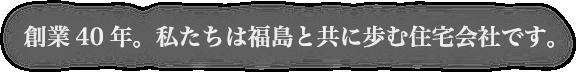 創業40年。私たちは福島と共に歩む住宅会社です。